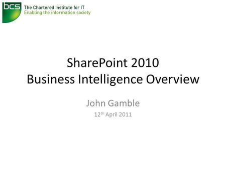 SharePoint 2010 Business Intelligence Overview John Gamble 12 th April 2011.