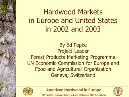 American Hardwood in Europe 10 th AHEC Convention, 24-25 October 2002, Lisbon Hardwood Markets in Europe and United States in 2002 and 2003 By Ed Pepke.