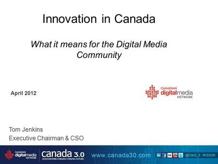 Innovation in Canada What it means for the Digital Media Community April 2012 Tom Jenkins Executive Chairman & CSO.