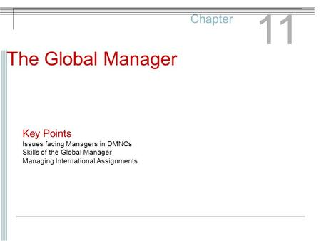 Chapter 11 The Global Manager Key Points Issues facing Managers in DMNCs Skills of the Global Manager Managing International Assignments.