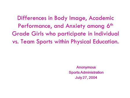 Differences in Body Image, Academic Performance, and Anxiety among 6 th Grade Girls who participate in Individual vs. Team Sports within Physical Education.