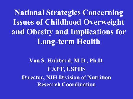 National Strategies Concerning Issues of Childhood Overweight and Obesity and Implications for Long-term Health Van S. Hubbard, M.D., Ph.D. CAPT, USPHS.