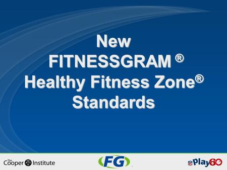 New FITNESSGRAM ® Healthy Fitness Zone ® Standards.