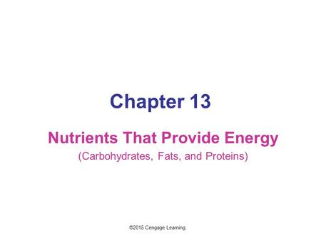 Chapter 13 Nutrients That Provide Energy (Carbohydrates, Fats, and Proteins) ©2015 Cengage Learning.