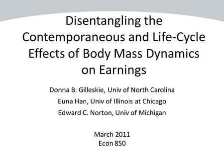 Disentangling the Contemporaneous and Life-Cycle Effects of Body Mass Dynamics on Earnings Donna B. Gilleskie, Univ of North Carolina Euna Han, Univ of.