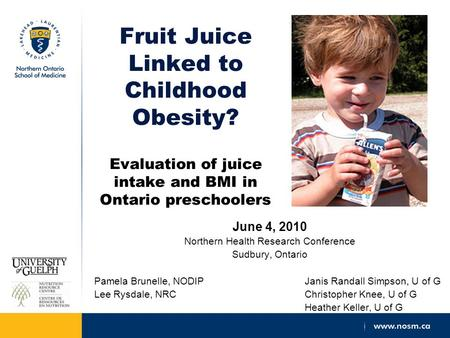 Fruit Juice Linked to Childhood Obesity? Evaluation of juice intake and BMI in Ontario preschoolers June 4, 2010 Northern Health Research Conference Sudbury,