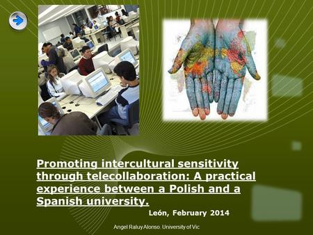 Promoting intercultural sensitivity through telecollaboration: A practical experience between a Polish and a Spanish university. León, February 2014 Angel.