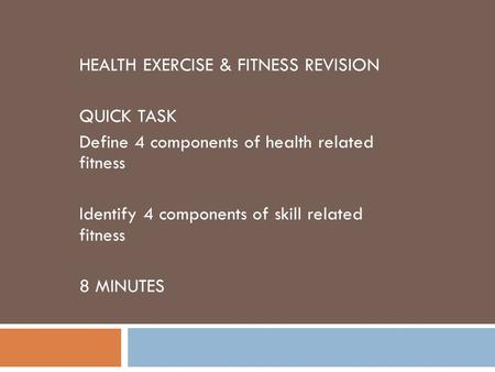 HEALTH EXERCISE & FITNESS REVISION QUICK TASK Define 4 components of health related fitness Identify 4 components of skill related fitness 8 MINUTES.
