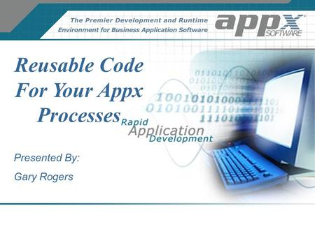 Reusable Code For Your Appx Processes Presented By: Gary Rogers.