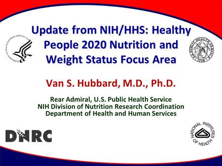 Update from NIH/HHS: Healthy People 2020 Nutrition and Weight Status Focus Area Van S. Hubbard, M.D., Ph.D. Rear Admiral, U.S. Public Health Service NIH.