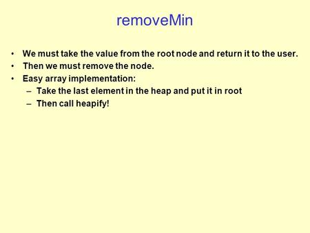 RemoveMin We must take the value from the root node and return it to the user. Then we must remove the node. Easy array implementation: –Take the last.