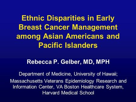 Ethnic Disparities in Early Breast Cancer Management among Asian Americans and Pacific Islanders Rebecca P. Gelber, MD, MPH Department of Medicine, University.