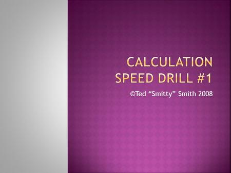 "©Ted ""Smitty"" Smith 2008.  This speed drill is designed to help you practice calculations. The slides will transition in three and one half minutes instead."