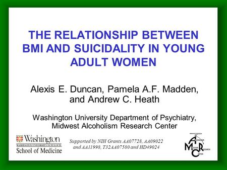 THE RELATIONSHIP BETWEEN BMI AND SUICIDALITY IN YOUNG ADULT WOMEN Alexis E. Duncan, Pamela A.F. Madden, and Andrew C. Heath Washington University Department.
