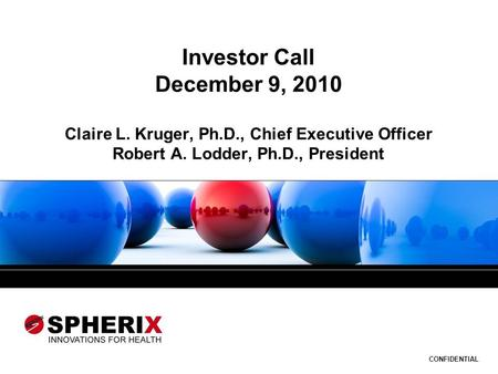 CONFIDENTIAL Investor Call December 9, 2010 Claire L. Kruger, Ph.D., Chief Executive Officer Robert A. Lodder, Ph.D., President.