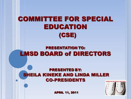 COMMITTEE FOR SPECIAL EDUCATION (CSE) PRESENTATION TO: LMSD BOARD of DIRECTORS PRESENTED BY: SHEILA KINEKE AND LINDA MILLER CO-PRESIDENTS APRIL 11, 2011.