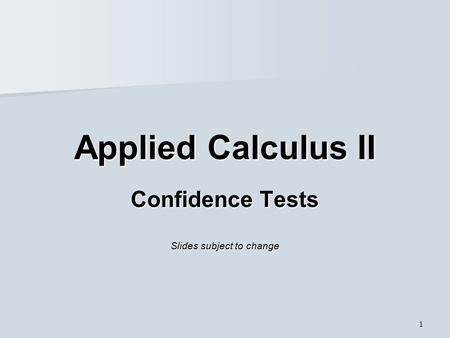 1 Applied Calculus II Confidence Tests Slides subject to change.