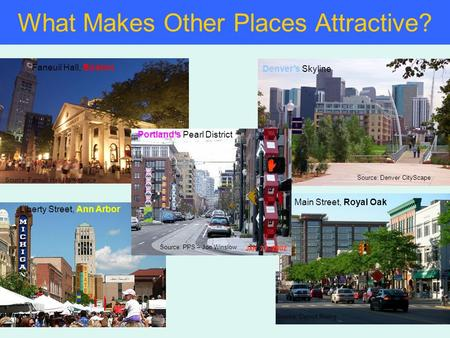 What Makes Other Places Attractive? Denver's Skyline Source: Denver CityScape Source: PPS – Jon Winslow Portland's Pearl District Faneuil Hall, Boston.