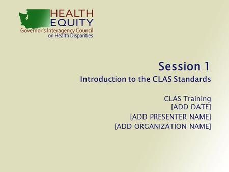 Session 1 Introduction to the CLAS Standards CLAS Training [ADD DATE] [ADD PRESENTER NAME] [ADD ORGANIZATION NAME]