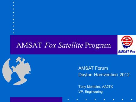 AMSAT Fox Satellite Program Tony Monteiro, AA2TX VP, Engineering AMSAT Forum Dayton Hamvention 2012.