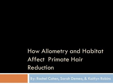 How Allometry and Habitat Affect Primate Hair Reduction By: Rachel Cohen, Sarah Demeo, & Kaitlyn Robins.