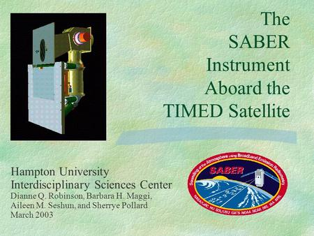 The SABER Instrument Aboard the TIMED Satellite Hampton University Interdisciplinary Sciences Center Dianne Q. Robinson, Barbara H. Maggi, Aileen M. Seshun,