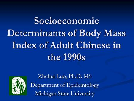 Socioeconomic Determinants of Body Mass Index of Adult Chinese in the 1990s Zhehui Luo, Ph.D. MS Department of Epidemiology Michigan State University.