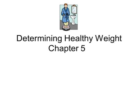 Determining Healthy Weight Chapter 5. Body Weight Includes the weight of: Bones, Muscle, Fat, and other tissues. People have different body compositions.