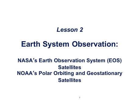 1 Lesson 2 Earth System Observation: NASA's Earth Observation System (EOS) Satellites NOAA's Polar Orbiting and Geostationary Satellites.