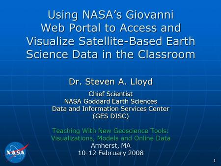 1 Using NASA's Giovanni Web Portal to Access and Visualize <strong>Satellite</strong>-Based Earth Science Data in the Classroom Dr. Steven A. Lloyd Chief Scientist NASA.