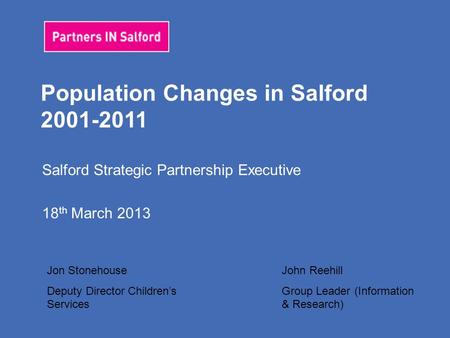 Population Changes in Salford 2001-2011 Salford Strategic Partnership Executive 18 th March 2013 Jon Stonehouse Deputy Director Children's Services John.