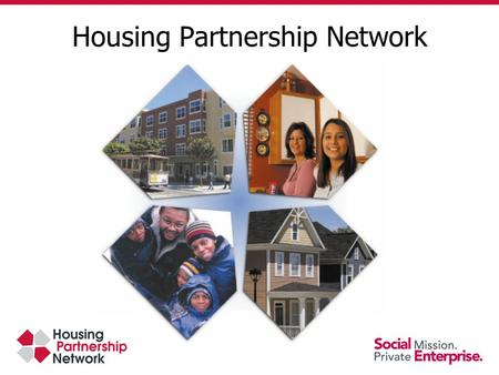 Housing Partnership Network. Alliance of 87 high performing nonprofits 600,000 affordable homes created 2 million low - income families served Foster.