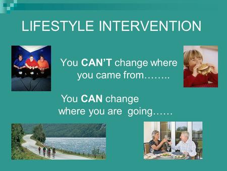 LIFESTYLE INTERVENTION You CAN'T change where you came from…….. You CAN change where you are going……