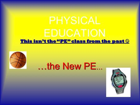 "PHYSICAL EDUCATION …the New PE … This isn't the ""PE"" class from the past This isn't the ""PE"" class from the past."