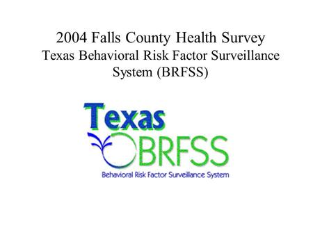 2004 Falls County Health Survey Texas Behavioral Risk Factor Surveillance System (BRFSS)