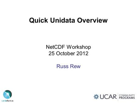 Quick Unidata Overview NetCDF Workshop 25 October 2012 Russ Rew.