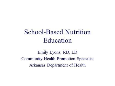 School-Based Nutrition Education Emily Lyons, RD, LD Community Health Promotion Specialist Arkansas Department of Health.