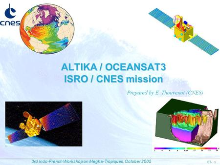 ET- 3rd Indo-French Workshop on Megha-Tropiques, October 2005 1 ALTIKA / OCEANSAT3 ISRO / CNES mission Prepared by E. Thouvenot (CNES)