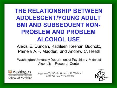 THE RELATIONSHIP BETWEEN ADOLESCENT/YOUNG ADULT BMI AND SUBSEQUENT NON- PROBLEM AND PROBLEM ALCOHOL USE Alexis E. Duncan, Kathleen Keenan Bucholz, Pamela.