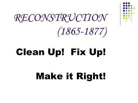 RECONSTRUCTION (1865-1877) Clean Up! Fix Up! Make it Right!