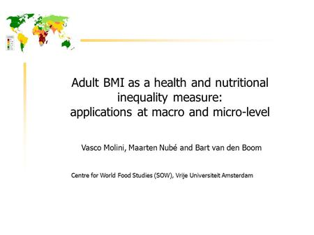 Adult BMI as a health and nutritional inequality measure: applications at macro and micro-level Vasco Molini, Maarten Nubé and Bart van den Boom Centre.