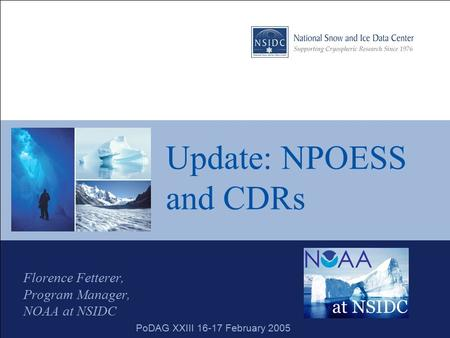 Update: NPOESS and CDRs Florence Fetterer, Program Manager, NOAA at NSIDC PoDAG XXIII 16-17 February 2005.