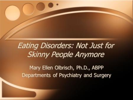 Eating Disorders: Not Just for Skinny People Anymore Mary Ellen Olbrisch, Ph.D., ABPP Departments of Psychiatry and Surgery Mary Ellen Olbrisch, Ph.D.,