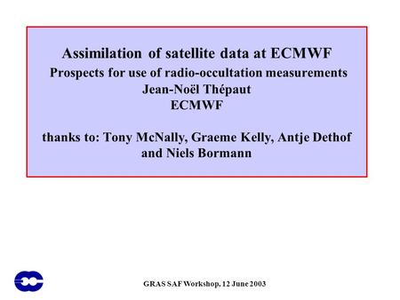 GRAS SAF Workshop, 12 June 2003 Assimilation of satellite data at ECMWF Prospects for use of radio-occultation measurements Jean-Noël Thépaut ECMWF thanks.