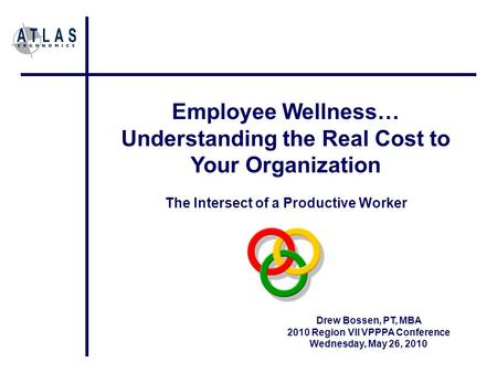 Employee Wellness… Understanding the Real Cost to Your Organization The Intersect of a Productive Worker Drew Bossen, PT, MBA 2010 Region VII VPPPA Conference.