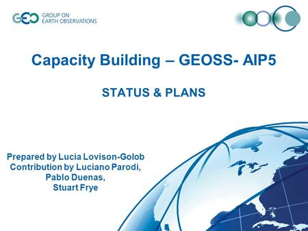 Capacity Building – GEOSS- AIP5 STATUS & PLANS Prepared by Lucia Lovison-Golob Contribution by Luciano Parodi, Pablo Duenas, Stuart Frye.