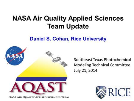 NASA Air Quality Applied Sciences Team Update Daniel S. Cohan, Rice University Southeast Texas Photochemical Modeling Technical Committee July 21, 2014.