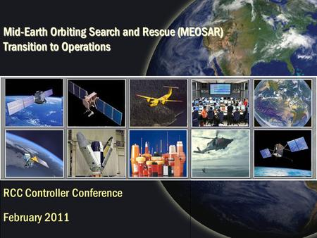 Mid-Earth Orbiting Search and Rescue (MEOSAR) Transition to Operations RCC Controller Conference February 2011.