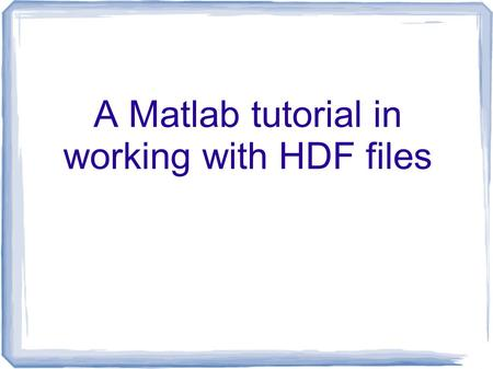 A Matlab tutorial in working with HDF files. Overview  Description of HDF data format Programs available for visualizing and manipulating data Features.