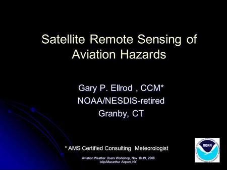Satellite Remote Sensing of Aviation Hazards Gary P. Ellrod, CCM* NOAA/NESDIS-retired Granby, CT Aviation Weather Users Workshop, Nov 18-19, 2008 Islip/Macarthur.